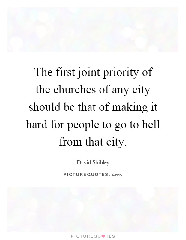 The first joint priority of the churches of any city should be that of making it hard for people to go to hell from that city Picture Quote #1