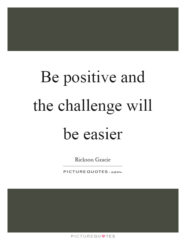 Be positive and the challenge will be easier Picture Quote #1