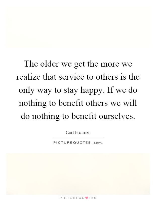 The older we get the more we realize that service to others is the only way to stay happy. If we do nothing to benefit others we will do nothing to benefit ourselves Picture Quote #1