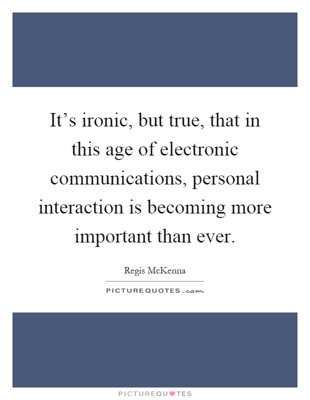 It's ironic, but true, that in this age of electronic communications, personal interaction is becoming more important than ever Picture Quote #1
