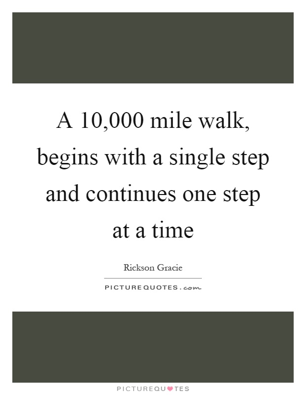 A 10,000 mile walk, begins with a single step and continues one step at a time Picture Quote #1