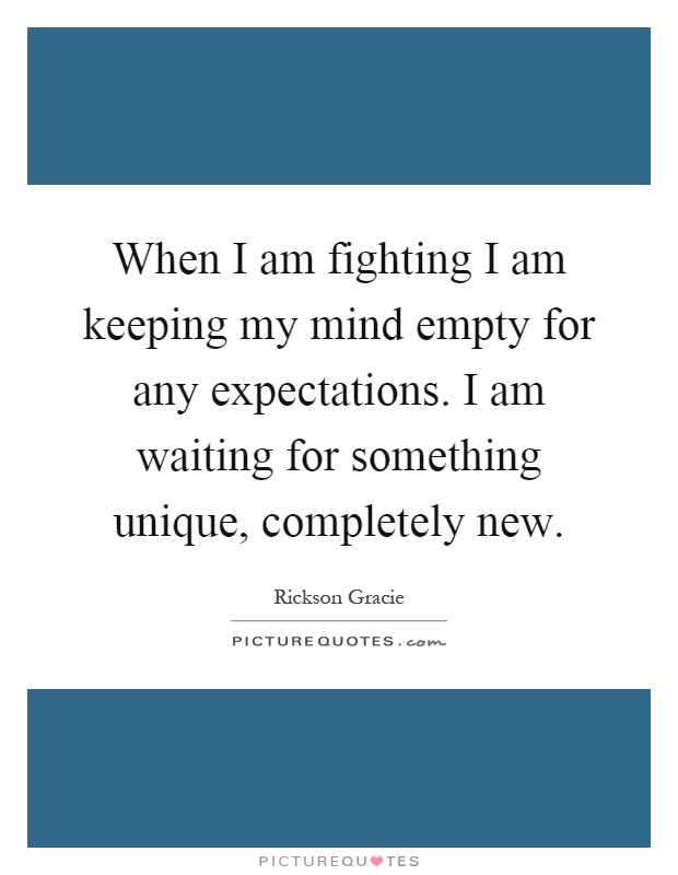 When I am fighting I am keeping my mind empty for any expectations. I am waiting for something unique, completely new Picture Quote #1