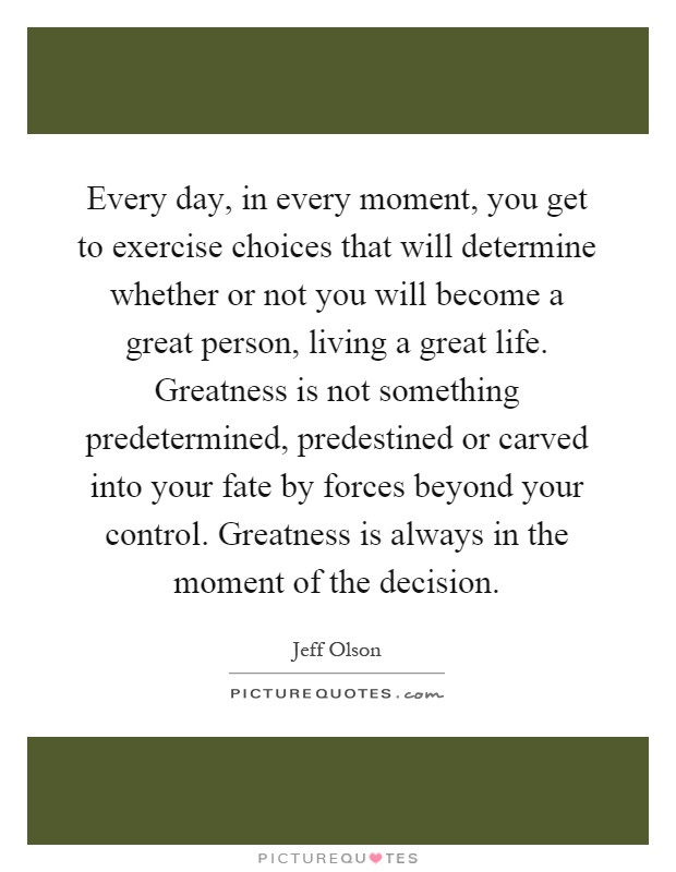 Every day, in every moment, you get to exercise choices that will determine whether or not you will become a great person, living a great life. Greatness is not something predetermined, predestined or carved into your fate by forces beyond your control. Greatness is always in the moment of the decision Picture Quote #1