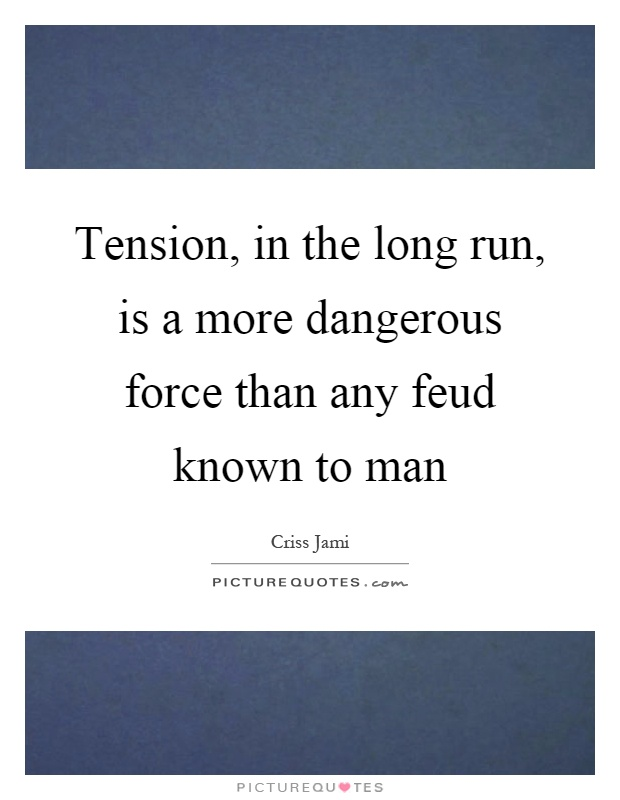 Tension, in the long run, is a more dangerous force than any feud known to man Picture Quote #1