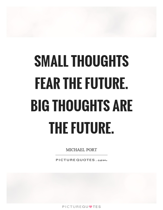 Small Thoughts Fear The Future Big Thoughts Are The Future Picture Quotes