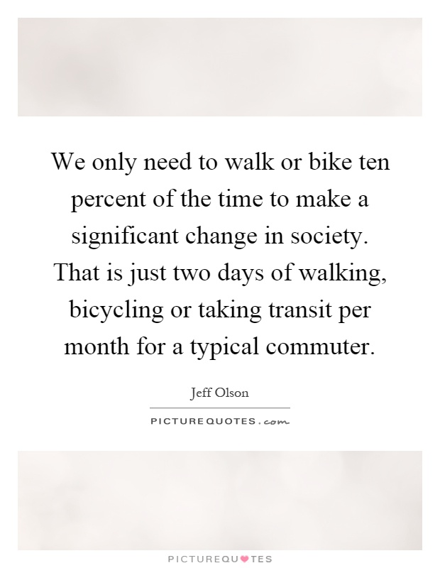 We only need to walk or bike ten percent of the time to make a significant change in society. That is just two days of walking, bicycling or taking transit per month for a typical commuter Picture Quote #1