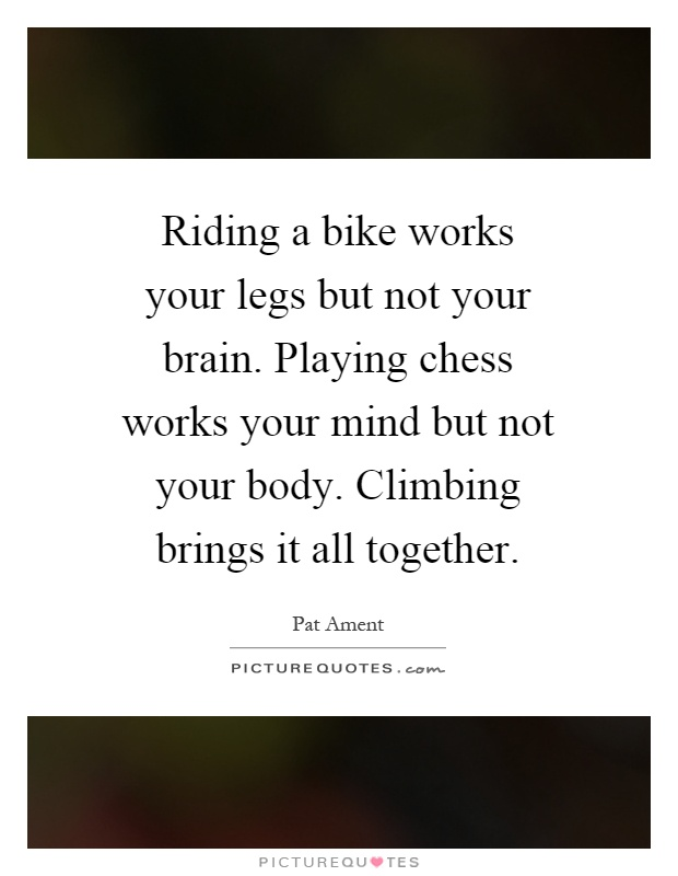 Riding a bike works your legs but not your brain. Playing chess works your mind but not your body. Climbing brings it all together Picture Quote #1