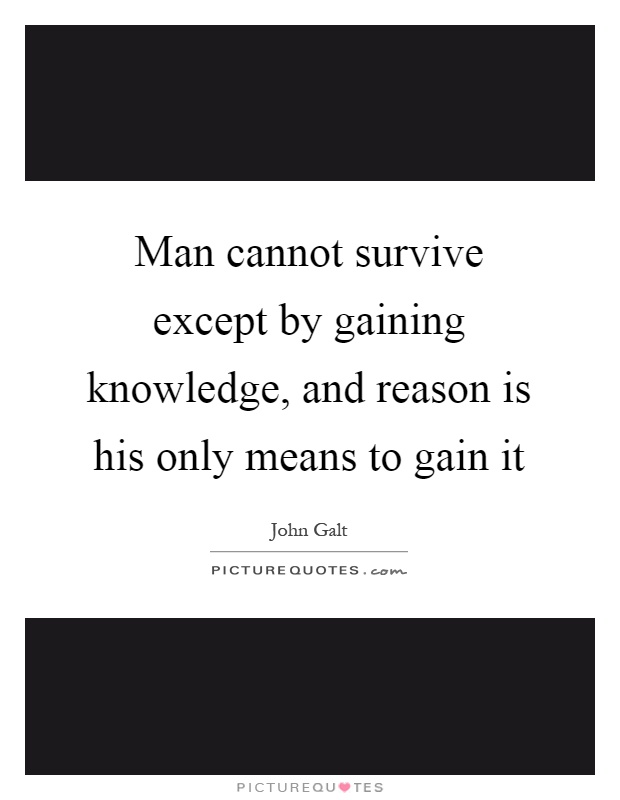 Man cannot survive except by gaining knowledge, and reason is his only means to gain it Picture Quote #1