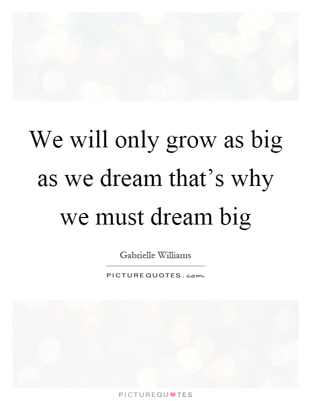 We will only grow as big as we dream that's why we must dream big Picture Quote #1