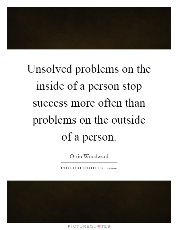 Unsolved problems on the inside of a person stop success more often than problems on the outside of a person Picture Quote #1