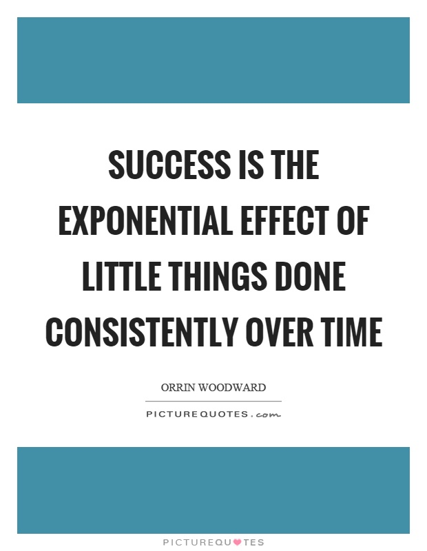 Success is the exponential effect of little things done consistently over time Picture Quote #1