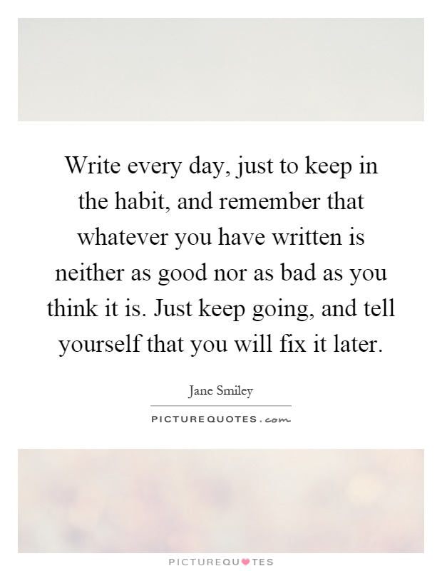 Write every day, just to keep in the habit, and remember that whatever you have written is neither as good nor as bad as you think it is. Just keep going, and tell yourself that you will fix it later Picture Quote #1