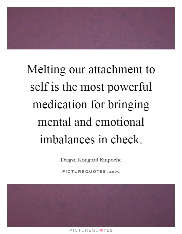 Melting our attachment to self is the most powerful medication for bringing mental and emotional imbalances in check Picture Quote #1
