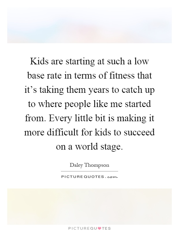 Kids are starting at such a low base rate in terms of fitness that it's taking them years to catch up to where people like me started from. Every little bit is making it more difficult for kids to succeed on a world stage Picture Quote #1