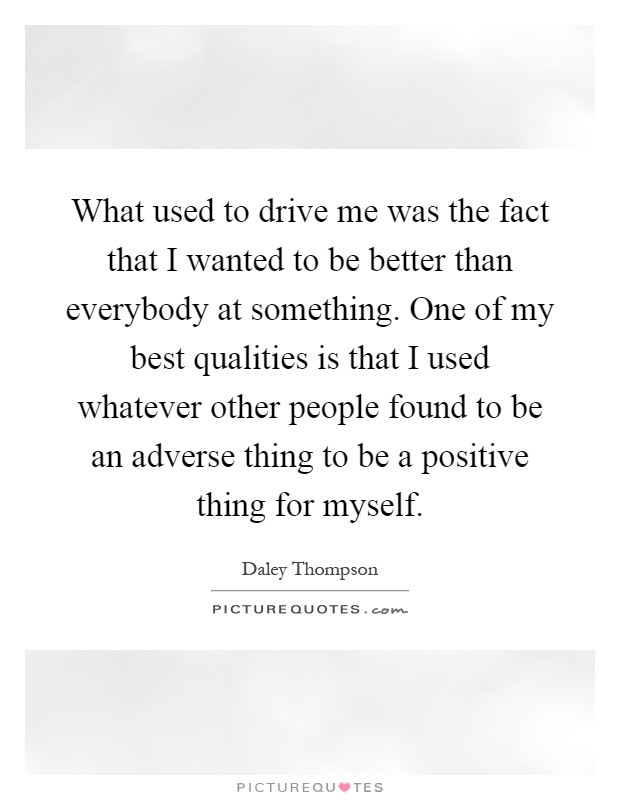 What used to drive me was the fact that I wanted to be better than everybody at something. One of my best qualities is that I used whatever other people found to be an adverse thing to be a positive thing for myself Picture Quote #1