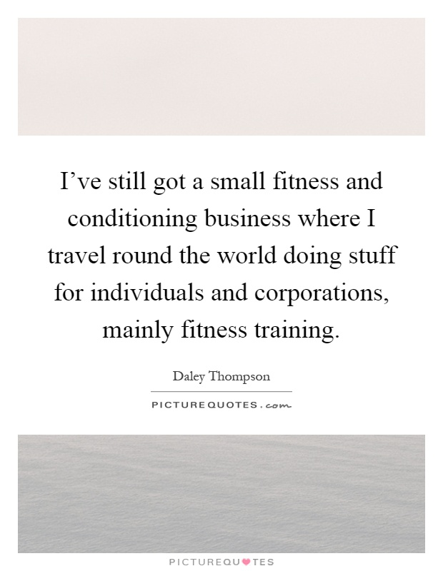 I've still got a small fitness and conditioning business where I travel round the world doing stuff for individuals and corporations, mainly fitness training Picture Quote #1