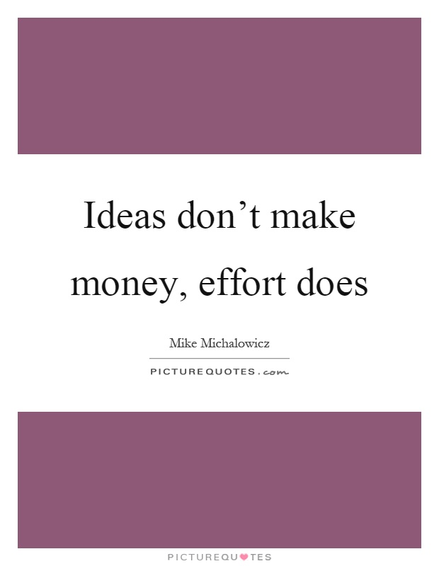Ideas don't make money, effort does Picture Quote #1