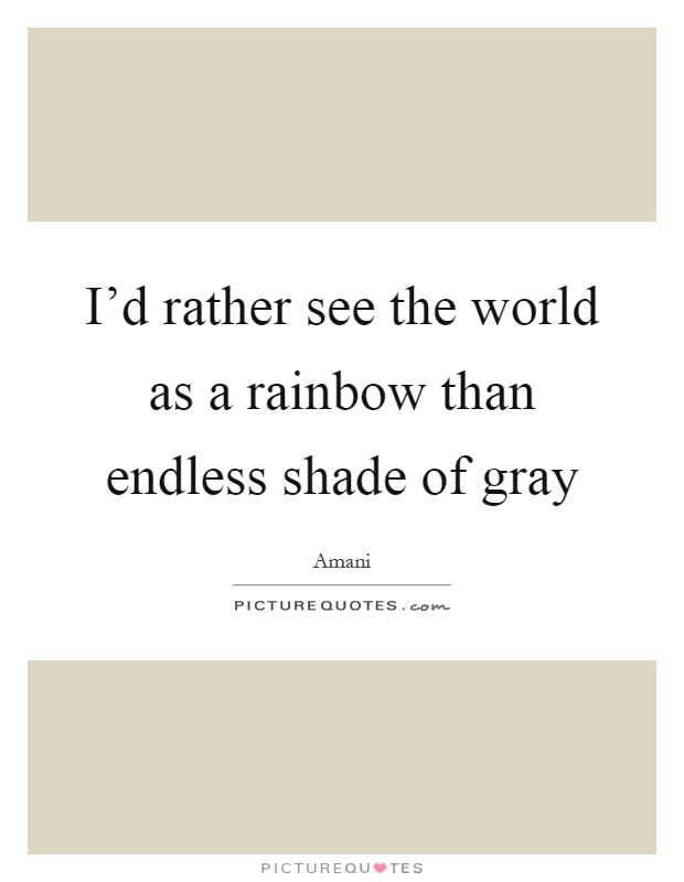I'd rather see the world as a rainbow than endless shade of gray Picture Quote #1