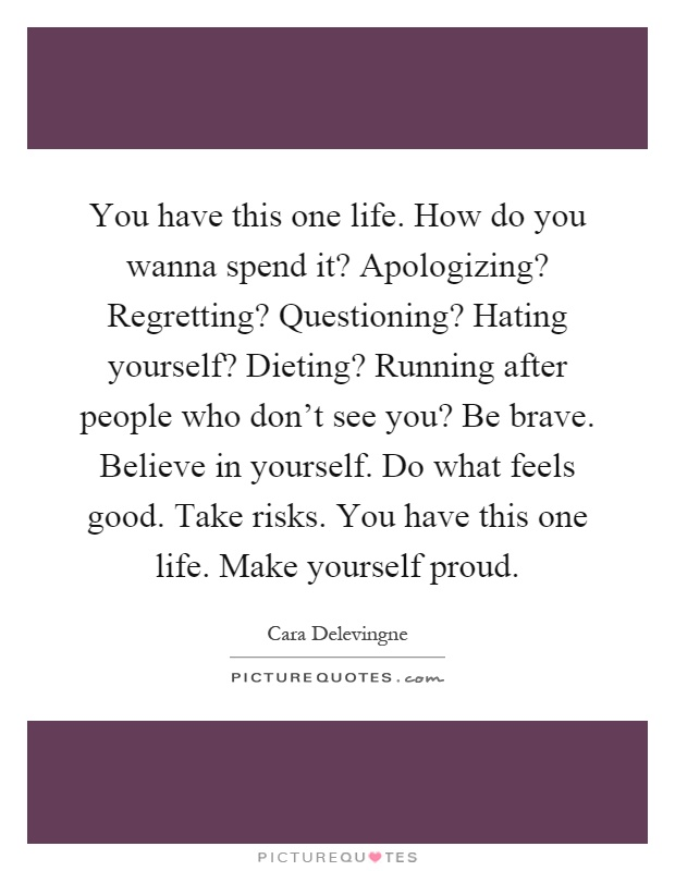 You have this one life. How do you wanna spend it? Apologizing? Regretting? Questioning? Hating yourself? Dieting? Running after people who don't see you? Be brave. Believe in yourself. Do what feels good. Take risks. You have this one life. Make yourself proud Picture Quote #1