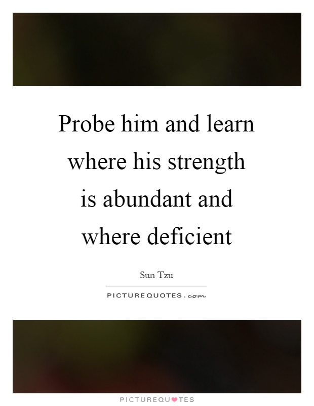 Probe him and learn where his strength is abundant and where deficient Picture Quote #1