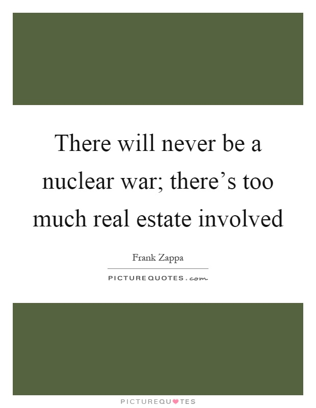 There will never be a nuclear war; there's too much real estate involved Picture Quote #1
