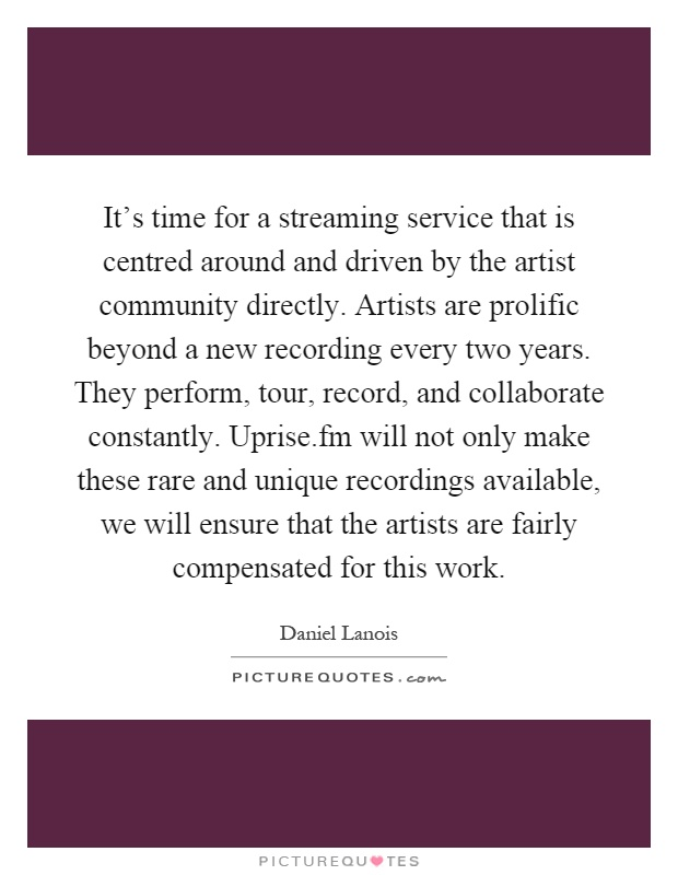 It's time for a streaming service that is centred around and driven by the artist community directly. Artists are prolific beyond a new recording every two years. They perform, tour, record, and collaborate constantly. Uprise.fm will not only make these rare and unique recordings available, we will ensure that the artists are fairly compensated for this work Picture Quote #1
