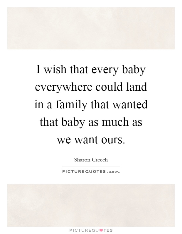 I wish that every baby everywhere could land in a family that wanted that baby as much as we want ours Picture Quote #1