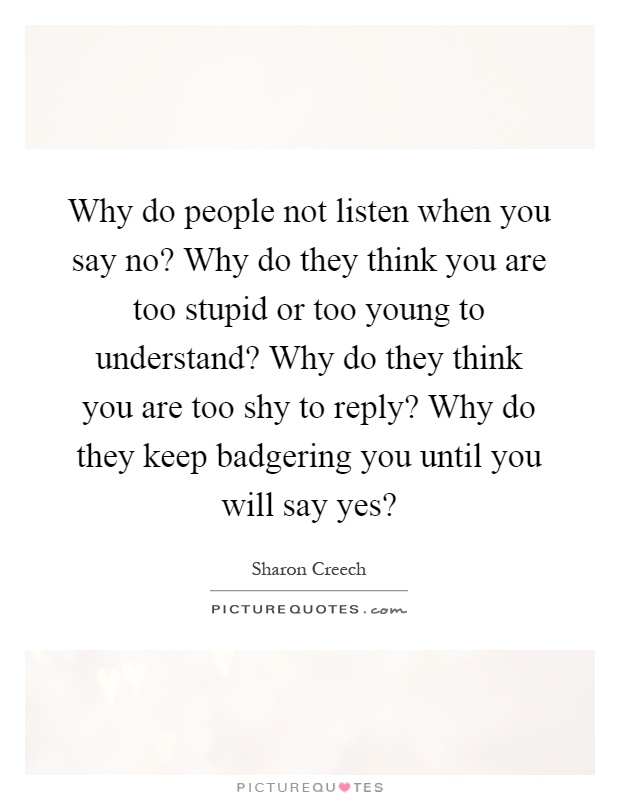 Why do people not listen when you say no? Why do they think you are too stupid or too young to understand? Why do they think you are too shy to reply? Why do they keep badgering you until you will say yes? Picture Quote #1