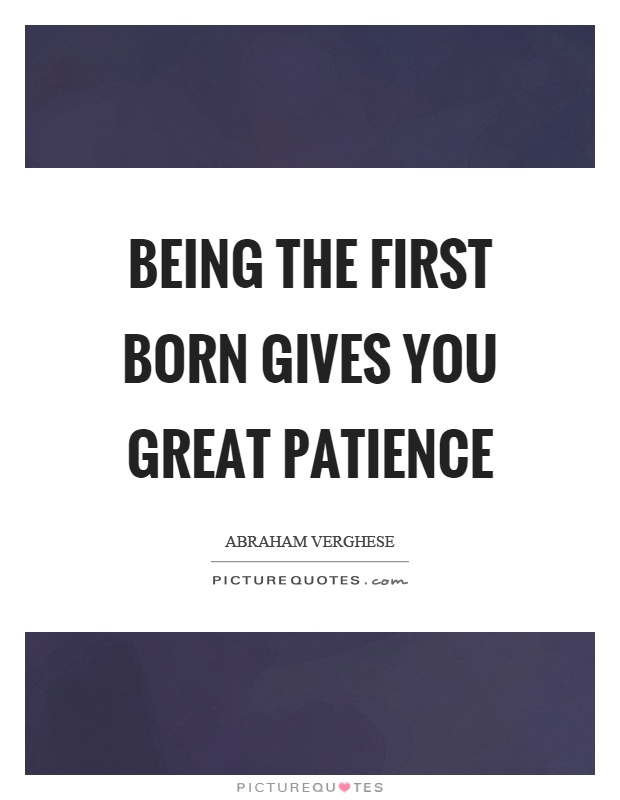 Being the first born gives you great patience Picture Quote #1
