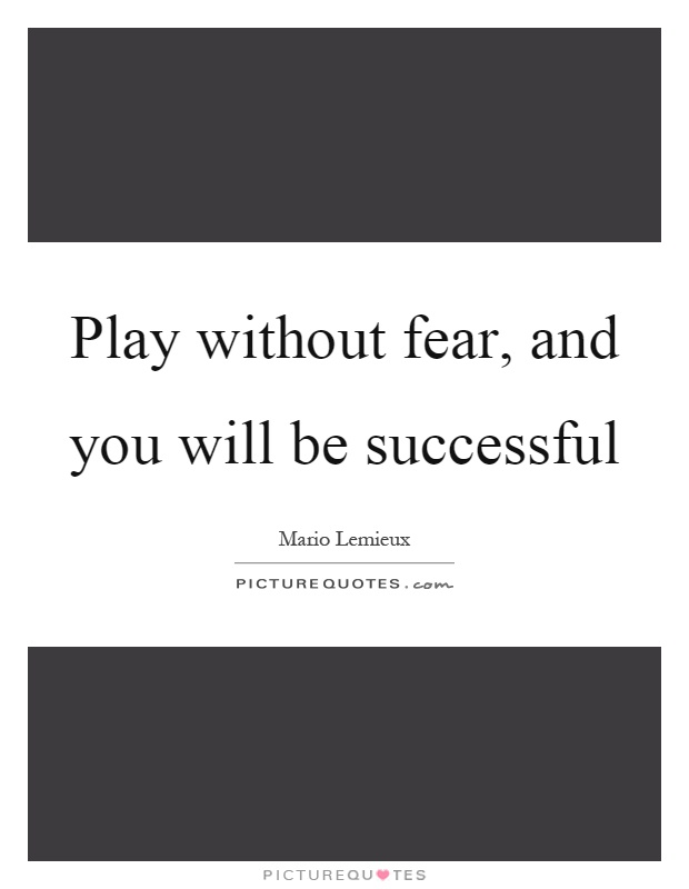 Play without fear, and you will be successful Picture Quote #1