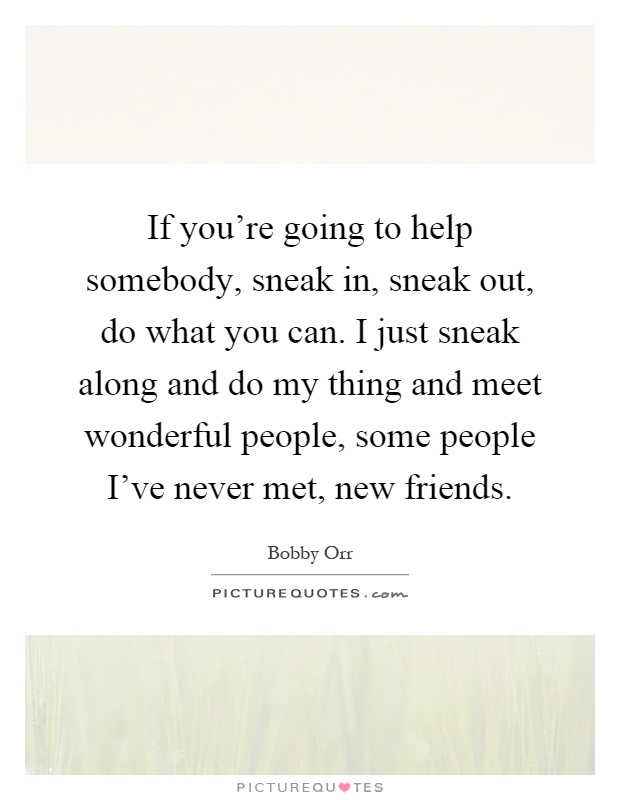 If you're going to help somebody, sneak in, sneak out, do what you can. I just sneak along and do my thing and meet wonderful people, some people I've never met, new friends Picture Quote #1