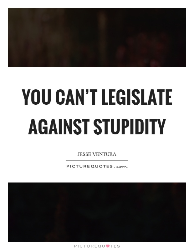 You can't legislate against stupidity Picture Quote #1