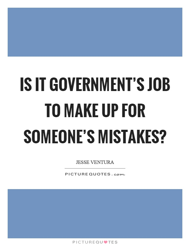 Is it government's job to make up for someone's mistakes? Picture Quote #1