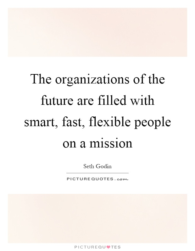 The organizations of the future are filled with smart, fast, flexible people on a mission Picture Quote #1