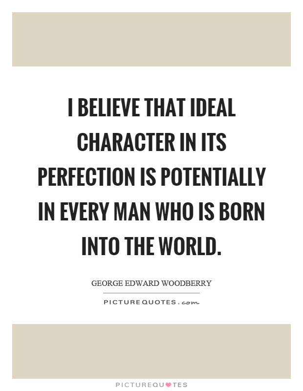 I believe that ideal character in its perfection is potentially in every man who is born into the world Picture Quote #1