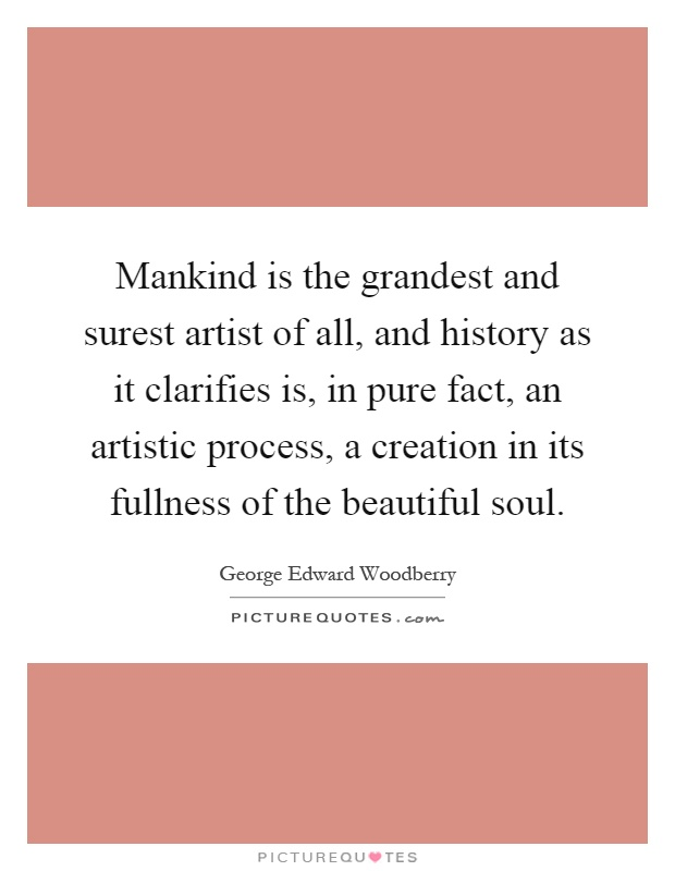 Mankind is the grandest and surest artist of all, and history as it clarifies is, in pure fact, an artistic process, a creation in its fullness of the beautiful soul Picture Quote #1