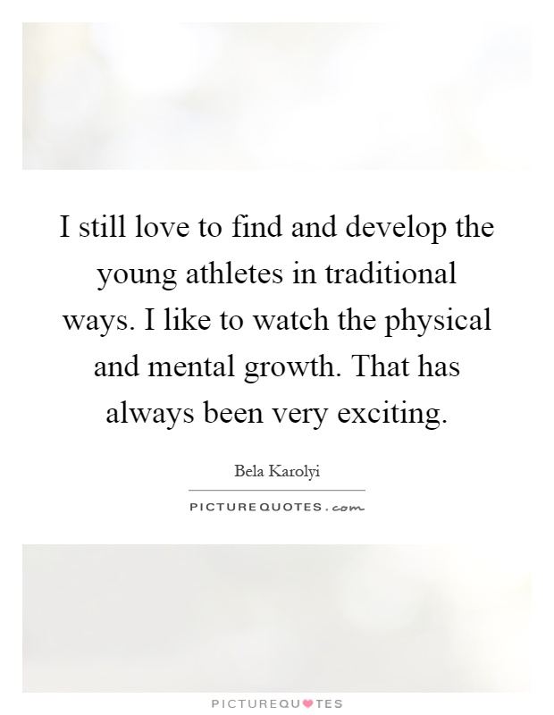 I still love to find and develop the young athletes in traditional ways. I like to watch the physical and mental growth. That has always been very exciting Picture Quote #1
