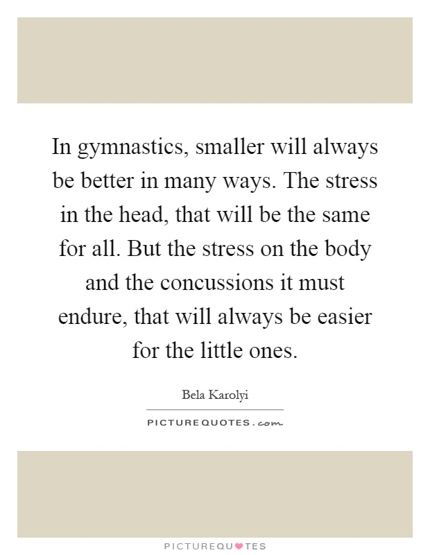In gymnastics, smaller will always be better in many ways. The stress in the head, that will be the same for all. But the stress on the body and the concussions it must endure, that will always be easier for the little ones Picture Quote #1