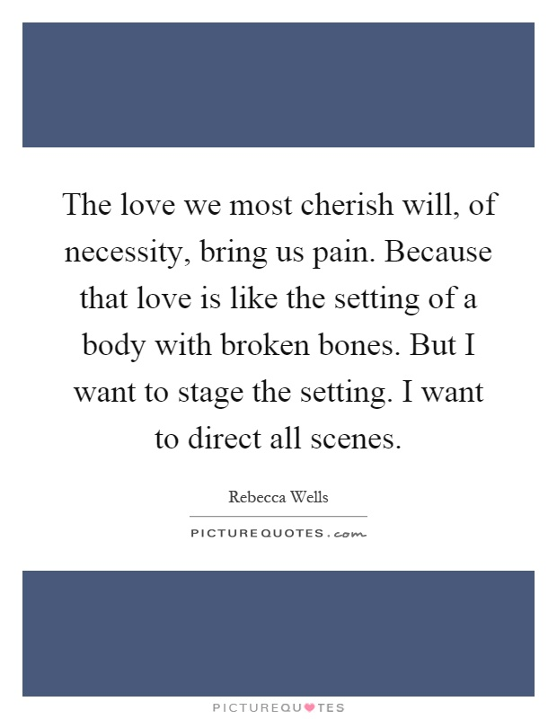 The love we most cherish will, of necessity, bring us pain. Because that love is like the setting of a body with broken bones. But I want to stage the setting. I want to direct all scenes Picture Quote #1