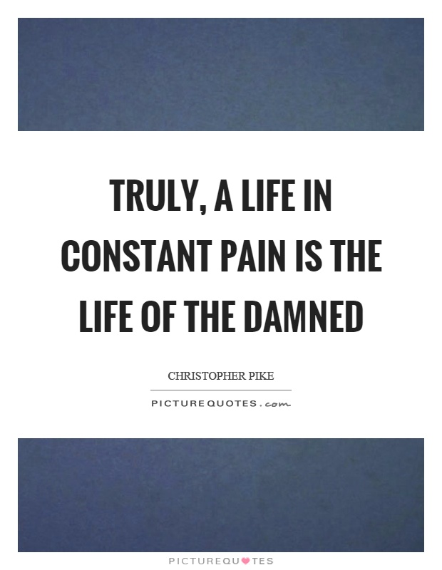 Truly, a life in constant pain is the life of the damned Picture Quote #1