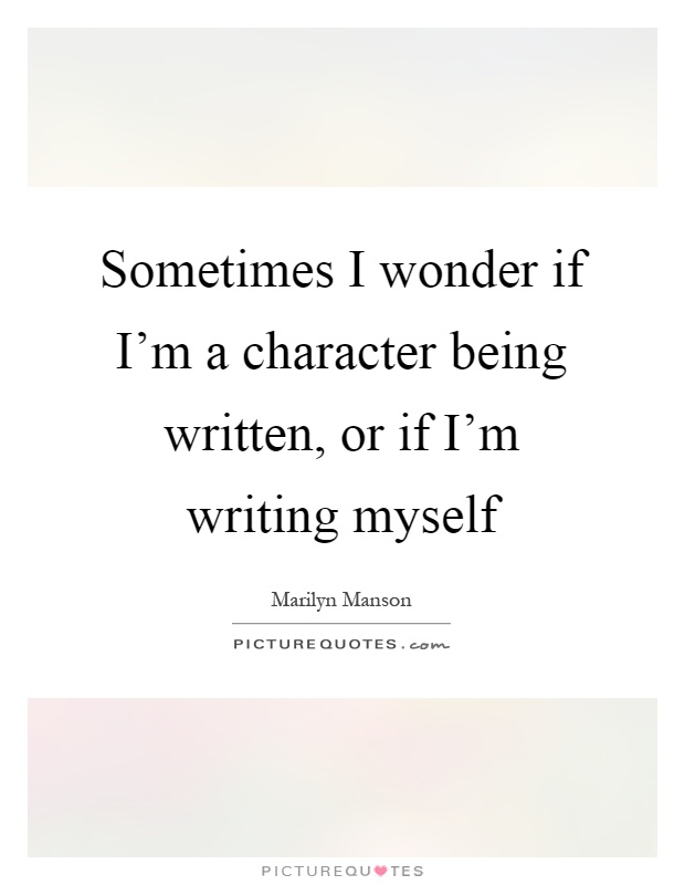 Sometimes I wonder if I'm a character being written, or if I'm writing myself Picture Quote #1