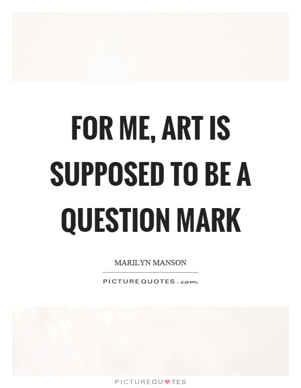 For me, art is supposed to be a question mark Picture Quote #1