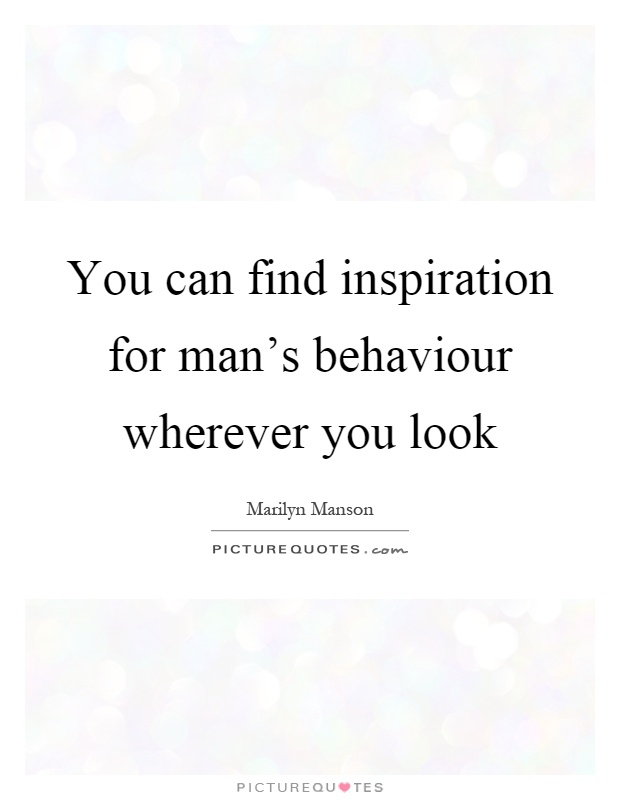 You can find inspiration for man's behaviour wherever you look Picture Quote #1