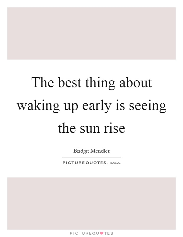 The best thing about waking up early is seeing the sun rise Picture Quote #1