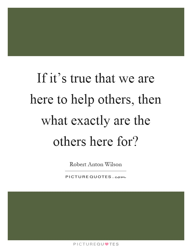 If it's true that we are here to help others, then what exactly are the others here for? Picture Quote #1