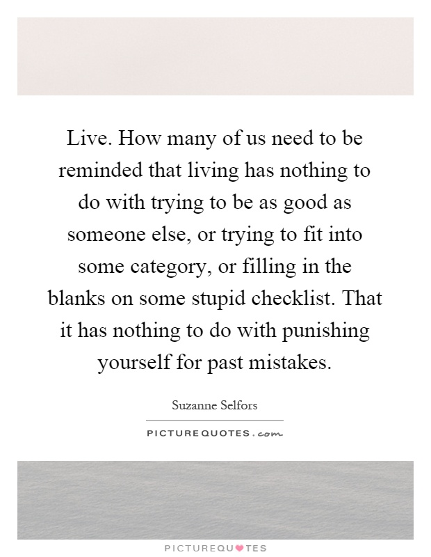 Live. How many of us need to be reminded that living has nothing to do with trying to be as good as someone else, or trying to fit into some category, or filling in the blanks on some stupid checklist. That it has nothing to do with punishing yourself for past mistakes Picture Quote #1