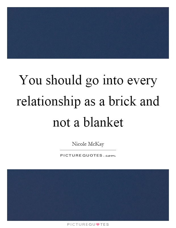 You should go into every relationship as a brick and not a blanket Picture Quote #1