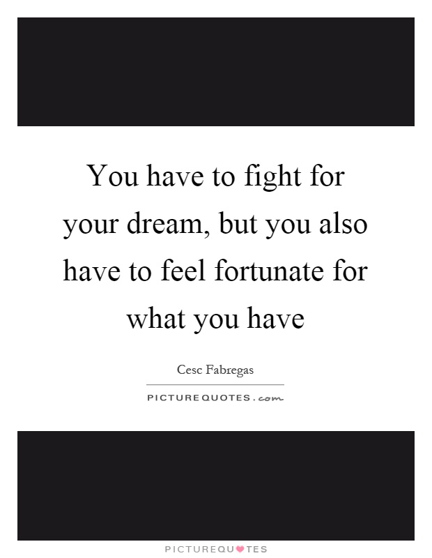 You have to fight for your dream, but you also have to feel fortunate for what you have Picture Quote #1