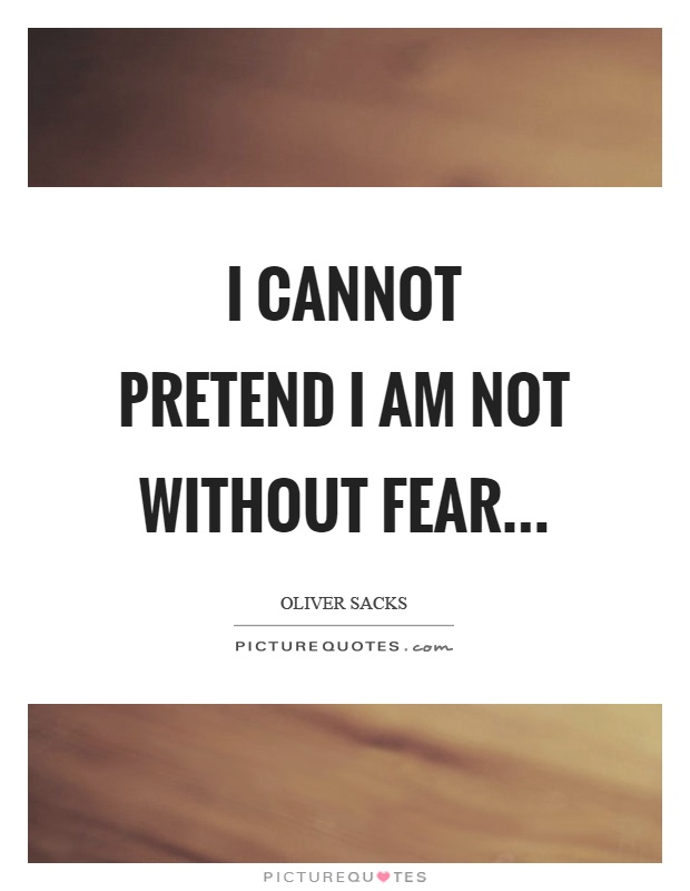 I cannot pretend I am not without fear… Picture Quote #1