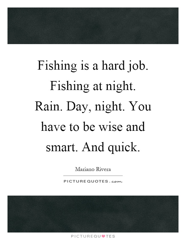 Fishing is a hard job. Fishing at night. Rain. Day, night. You have to be wise and smart. And quick Picture Quote #1